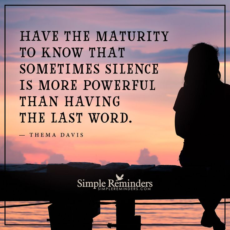 Sometimes silence is more powerful Have the maturity to know that sometimes silence is more powerful than having the last word. — Thema Davis