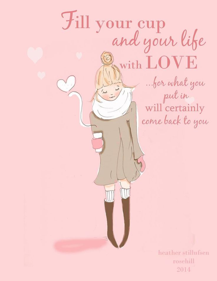 Fill your cup and your life with LOVE....for what you put in will certainly come back to you. ♥ illustration by Heather Stillufsen