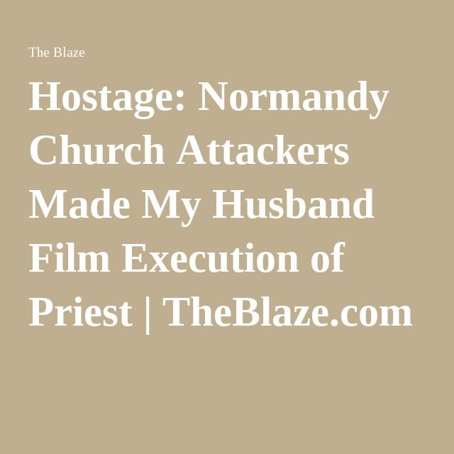 Hostage: Normandy Church Attackers Made My Husband Film Execution of Priest | TheBlaze.com 7/27/16