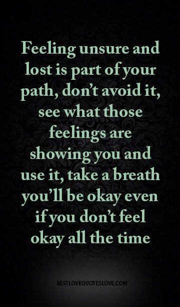 Feeling unsure and lost is part of your path, don't avoid it, see what those feelings are showing you and use it, take a breath you'll be okay even if you don't feel okay all the time