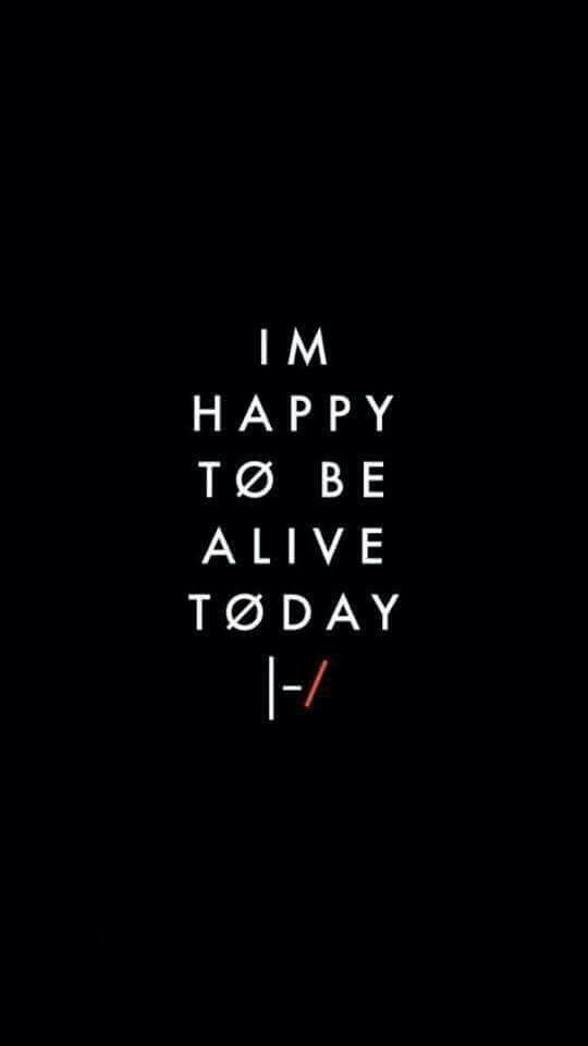 Be happy to be alive today, and tomorrow |-/.