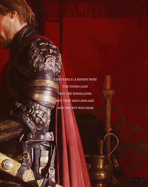 """A boy knelt, a knight rose. The Young Lion, not The Kingslayer. But that was long ago, and the boy was dead."" Jaime Lannister"