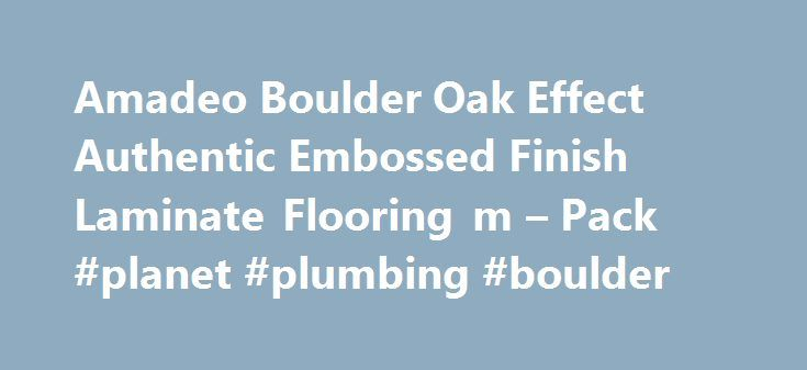 Amadeo Boulder Oak Effect Authentic Embossed Finish Laminate Flooring m – Pack #planet #plumbing #boulder http://new-hampshire.remmont.com/amadeo-boulder-oak-effect-authentic-embossed-finish-laminate-flooring-m-pack-planet-plumbing-boulder/  # Amadeo Boulder Oak Effect Authentic Embossed Finish Laminate Flooring 2.22 m² Pack Amadeo Boulder Oak Effect Authentic Embossed Finish Laminate Flooring 2.22 m² Pack Product Information This laminate flooring has an attractive Authentic embossed finish…
