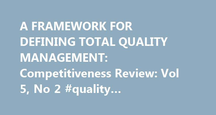 A FRAMEWORK FOR DEFINING TOTAL QUALITY MANAGEMENT: Competitiveness Review: Vol 5, No 2 #quality #management #framework http://coupons.nef2.com/a-framework-for-defining-total-quality-management-competitiveness-review-vol-5-no-2-quality-management-framework/  # Competitiveness Review A FRAMEWORK FOR DEFINING TOTAL QUALITY MANAGEMENT Article Options and Tools View: PDF Cited by (Crossref, 1) Add to Marked List Download Citation Track Citations Carl A. Rodrigues (Associate Professor of…