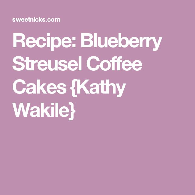 Recipe: Blueberry Streusel Coffee Cakes {Kathy Wakile}