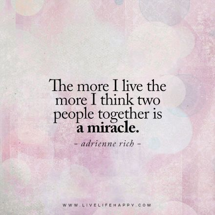 The more I live the more I think two people together is a miracle. – Adrienne Rich www.livelifehappy.com