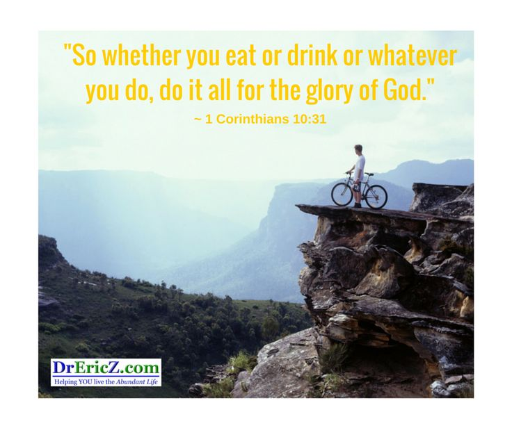 """Whether, then, you eat or drink or whatever you do, do all to the glory of God."" ~ 1 Corinthians 10:31"