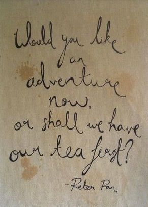 "Peter Pan, ""Would you like adventure now or shall we have our tea first""? Possible skateboard deck??"