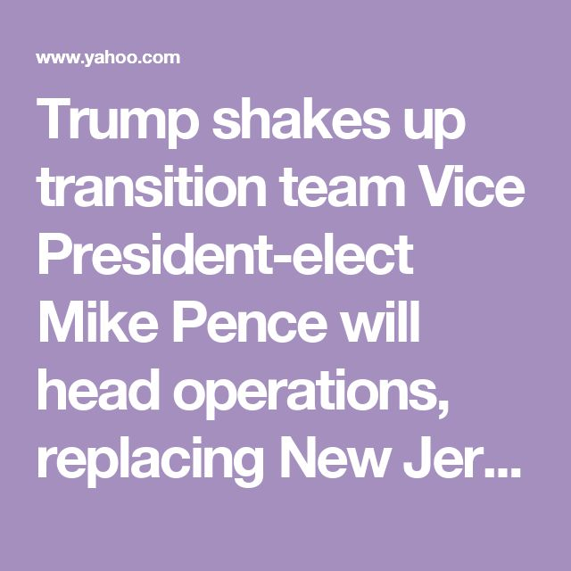 Trump shakes up transition team Vice President-elect Mike Pence will head operations, replacing New Jersey Gov. Chris Christie.3 of Trump's children added »