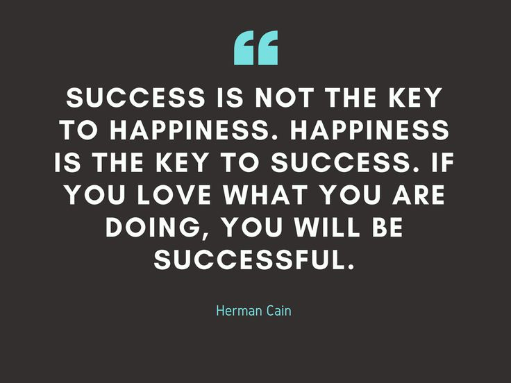 """""""Success is not the key to happiness. Happiness is the key to success. If you love what you are doing, you will be successful."""" – Herman Cain"""
