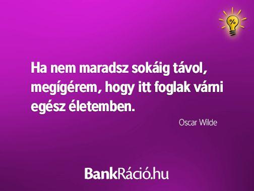 Ha nem maradsz sokáig távol, megígérem, hogy itt foglak várni egész életemben. - Oscar Wilde, www.bankracio.hu idézet