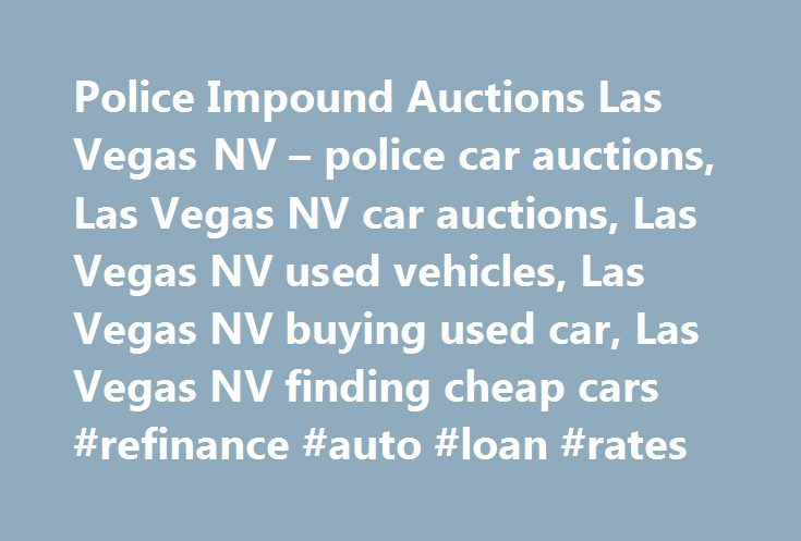 Police Impound Auctions Las Vegas NV – police car auctions, Las Vegas NV car auctions, Las Vegas NV used vehicles, Las Vegas NV buying used car, Las Vegas NV finding cheap cars #refinance #auto #loan #rates http://turkey.remmont.com/police-impound-auctions-las-vegas-nv-police-car-auctions-las-vegas-nv-car-auctions-las-vegas-nv-used-vehicles-las-vegas-nv-buying-used-car-las-vegas-nv-finding-cheap-cars-refinance-auto-loan/  #police auto auction # Local Companies Mo-Fr 0730-1800, Sa 0900-1200…