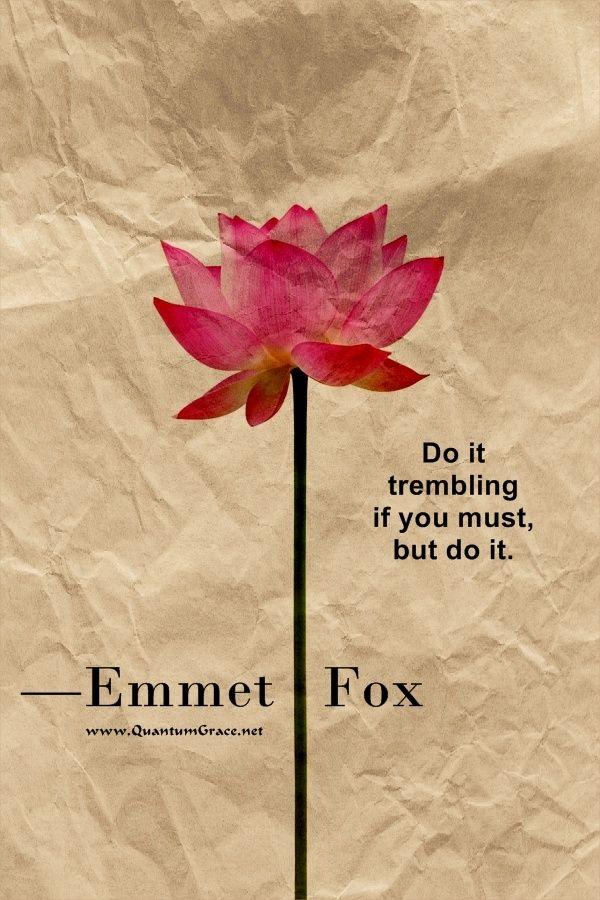 """Do it trembling if you must, but do it."" —Emmet Fox: www.QuantumGrace.net ..*"