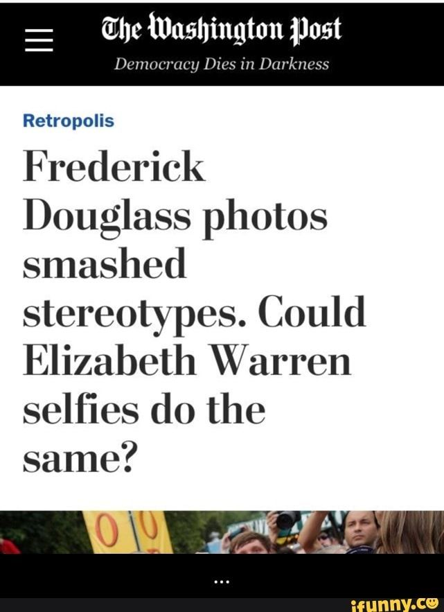 Enc Washington Post Retropolis Frederick Douglass Photos Smashed Stereotypes Could Elizabeth Warren Selfies Do The Same Ifunny Frederick Douglass Memes Funny Memes About Girls