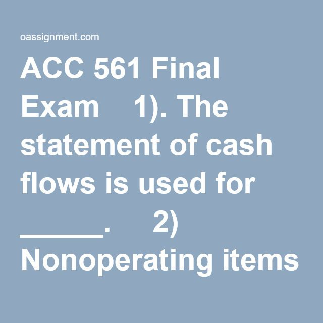 ACC 561 Final Exam  1). The statement of cash flows is used for _____.   2) Nonoperating items on the income statement _____.       3) The difference between a single-step and multiple-step income statement is that a single-step income statement _____. ACC 561 final exam  4) Which one of the following statements is true?   5) The _____ accounting convention uses the acquisition cost minus depreciation in valuing an asset on the balance sheet.   6) A new corporation issuing a comm...