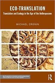 Eco-translation : translation and ecology in the Age of the Anthropocene / Michael Cronin