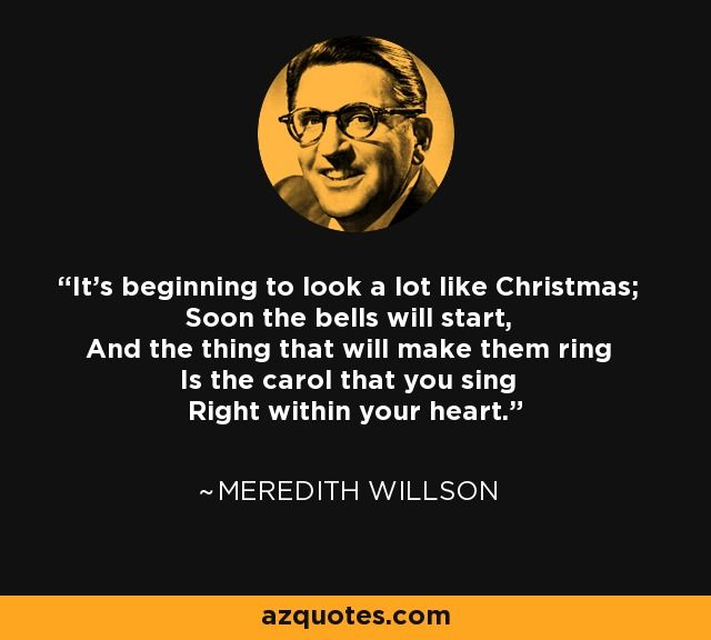 It's beginning to look a lot like Christmas; Soon the bells will start, And the thing that will make them ring Is the carol that you sing Right within your heart. Meredith Willson #Christmas #song #songwriter #bell #bells #classic #Christmasjoy #ring #bellsring #bellring #Meredithwillson #willson #christmascarol #christmassong #lyrics #songlyrics #joy #cheer #happy #happiness
