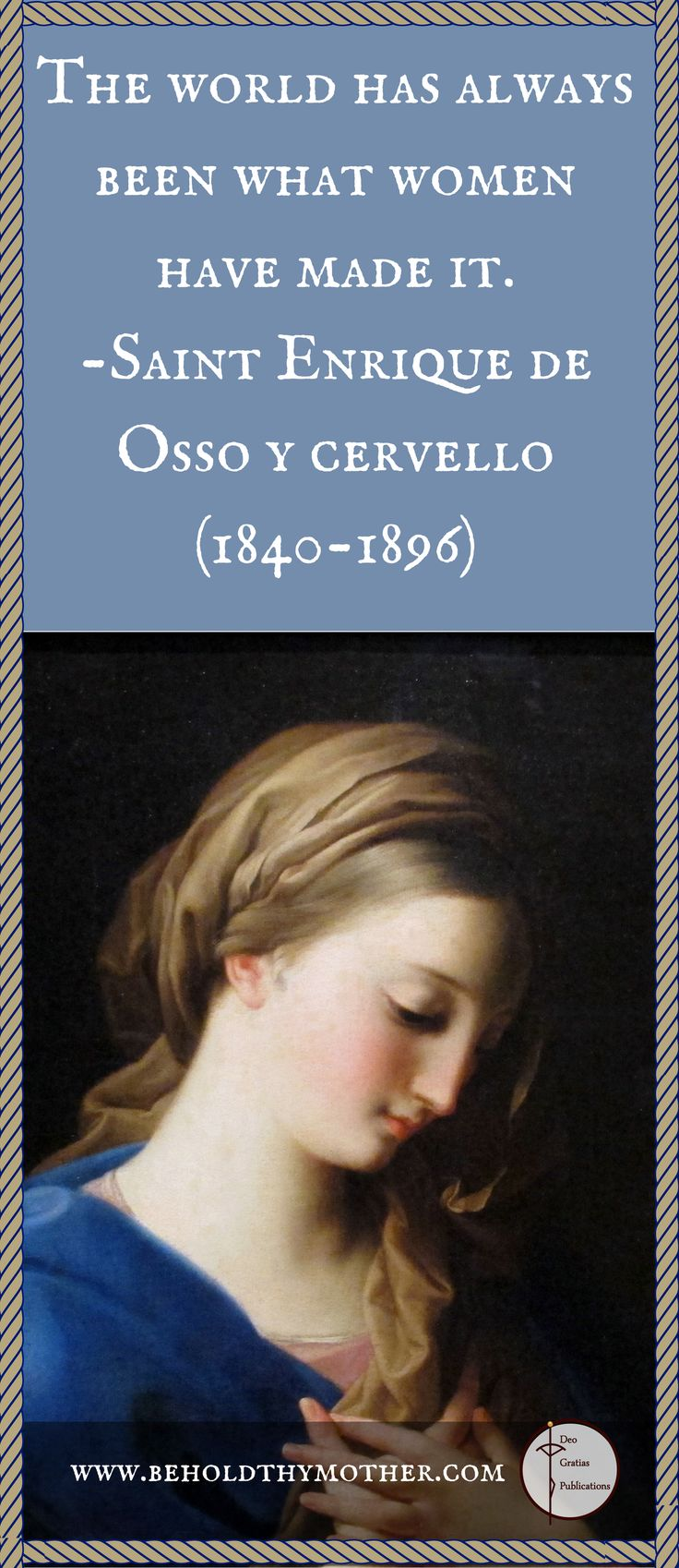 This beautiful painting of the Virgin Mary is by Pompeo Batoni (1708-1787) with such a true quote by Saint Enrique De Osso y Cervello (1840-1896). www.beholdthymother.com