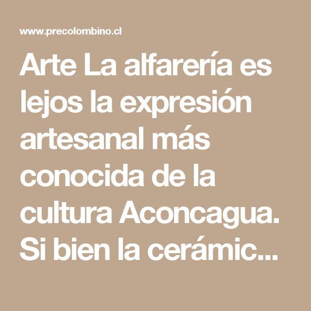 """Arte  La alfarería es lejos la expresión artesanal más conocida de la cultura Aconcagua. Si bien la cerámica utilitaria sin decoración, de color café y superficie alisada con la cual se confeccionaban ollas y cantaros, era la más común, destacan piezas más elaboradas con diseños de color negro sobre la superficie naranja de la arcilla. El decorado es casi siempre lineal formando diseños geométricos, en zigzag, líneas rectas, """"triángulos con pestañas"""" y, especialmente, un típico diseño de…"""
