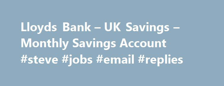 Lloyds Bank – UK Savings – Monthly Savings Account #steve #jobs #email #replies http://reply.remmont.com/lloyds-bank-uk-savings-monthly-savings-account-steve-jobs-email-replies/  LLOYDS BANK SAVINGS ACCOUNTS Monthly Saver Features and benefits Earn 2.00% gross Close Gross Gross rate means we will not deduct tax from the interest we pay on money in your account. It s your responsibility to pay any tax you may owe to HM Revenue and Customs (HMRC). / AER fixed Close AER AER […]
