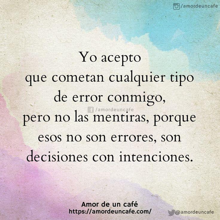 Yo acepto que cometan cualquier tipo de error conmigo,pero no las mentiras, porque esos no son errores, son decisiones con intenciones.