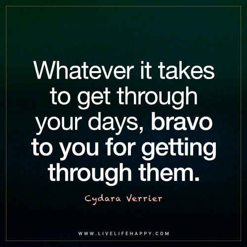 Uplifting Quote: Whatever it takes to get through your days, bravo to you for getting through them. - Cydara Verrier - Quote Poster
