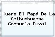 http://tecnoautos.com/wp-content/uploads/imagenes/tendencias/thumbs/muere-el-papa-de-la-chihuahuense-consuelo-duval.jpg Consuelo Duval. Muere el papá de la chihuahuense Consuelo Duval, Enlaces, Imágenes, Videos y Tweets - http://tecnoautos.com/actualidad/consuelo-duval-muere-el-papa-de-la-chihuahuense-consuelo-duval/