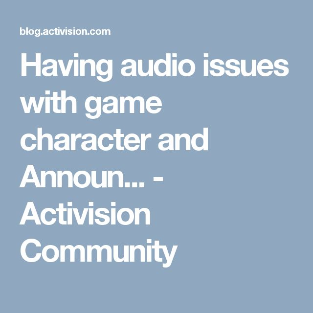 Having audio issues with game character and Announ... - Activision Community
