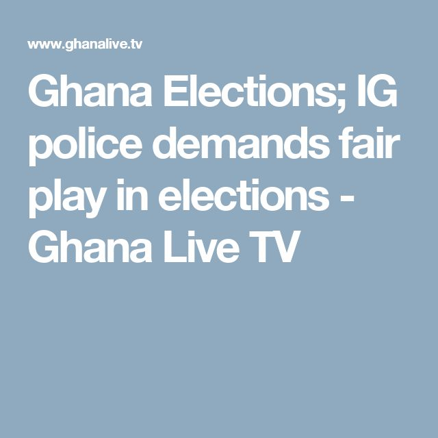 Ghana Elections; IG police demands fair play in elections - Ghana Live TV