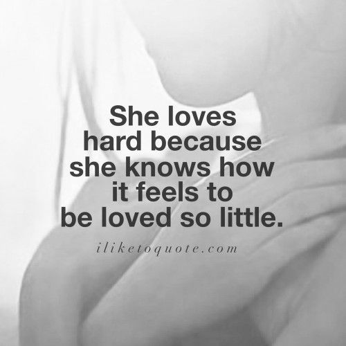 She loves hard because she knows how it feels to be loved so little.  #love #lovequotes #quotes #sayinga