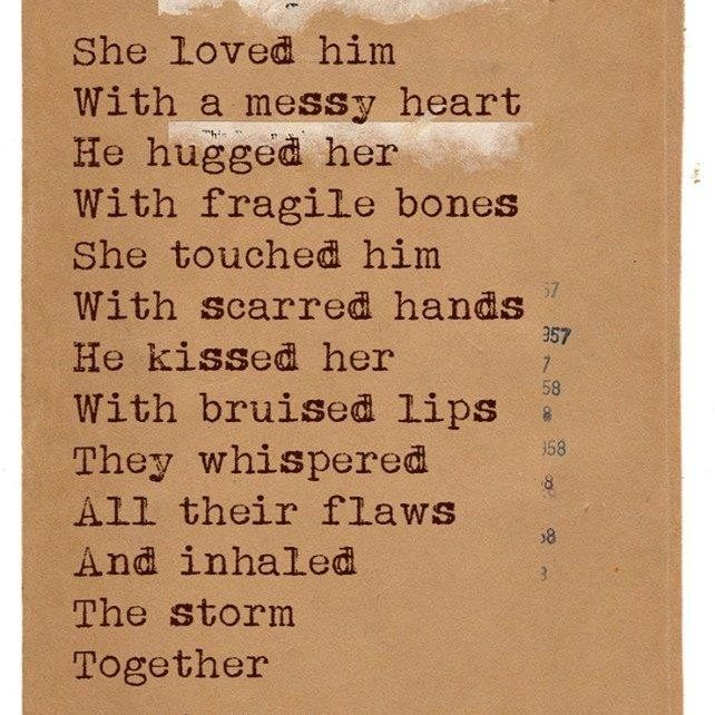 She loved him with a messy heart. He hugged her with fragile bones. She touched him with soared hands. He kissed her with bruised lips ...They whispered all their flaws, and inhaled the storm together..
