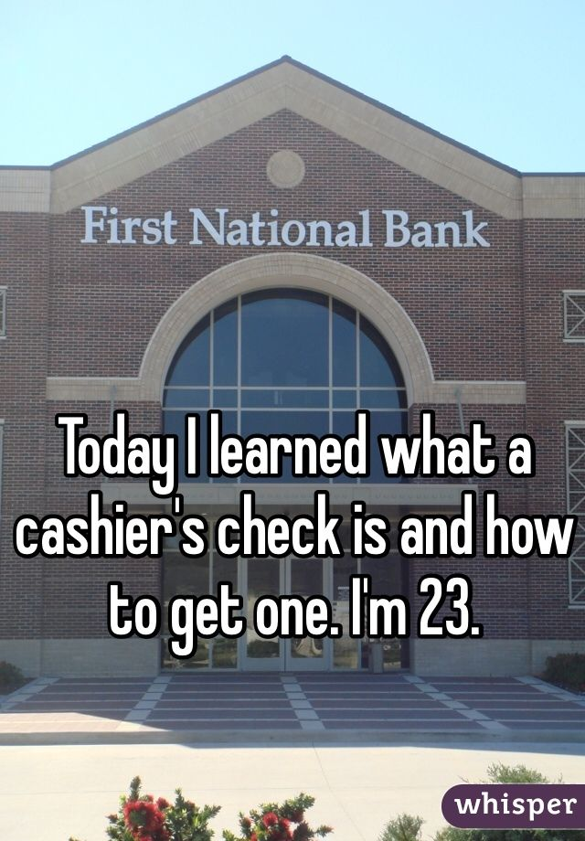 Today I learned what a cashier's check is and how to get one. I'm 23.