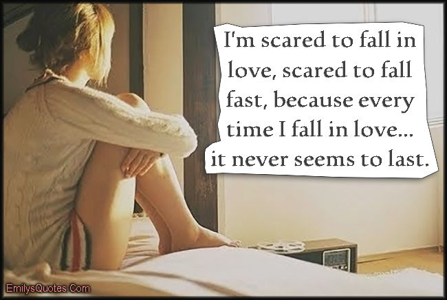I'm scared to fall in love, scared to fall fast, because every time I fall in love… it never seems to last