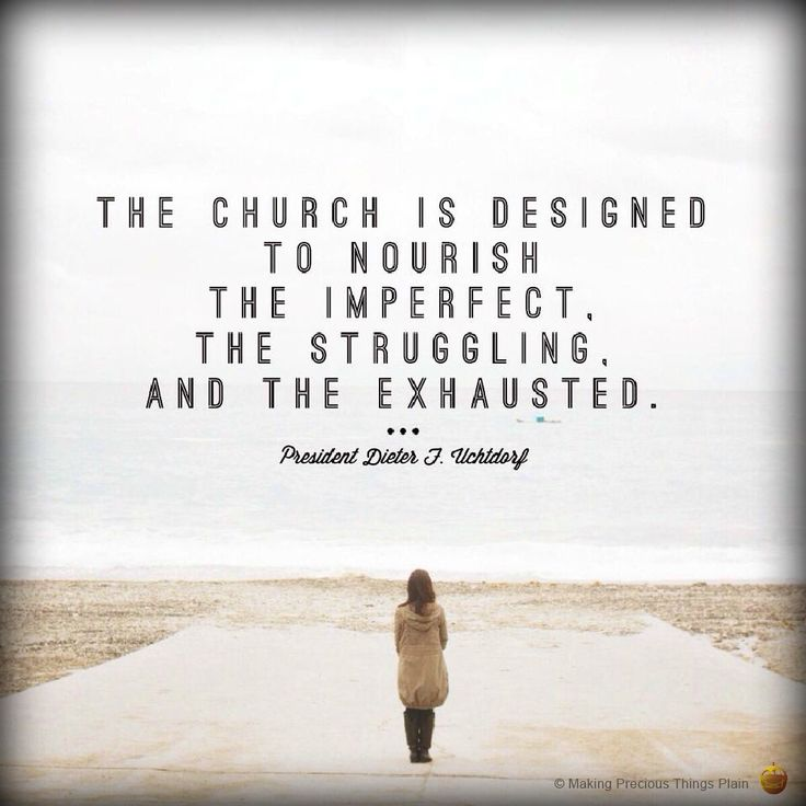 The Church is designed to nourish the imperfect, the struggling, and the exhausted.  - Dieter F. Uchtdorf