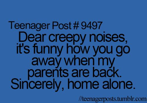 Dear creepy noises, it's funny how you go away when my parents are back. Sincerely, home alone.