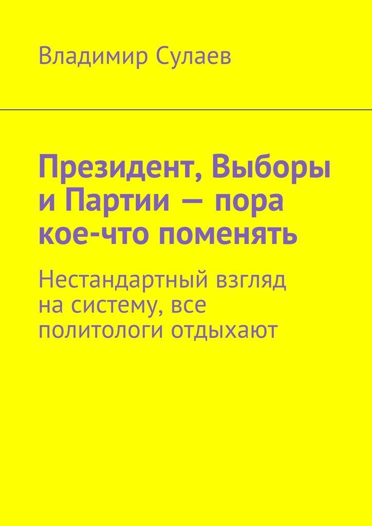 Президент, Выборы иПартии— пора кое-что поменять - Владимир Сулаев — Ridero