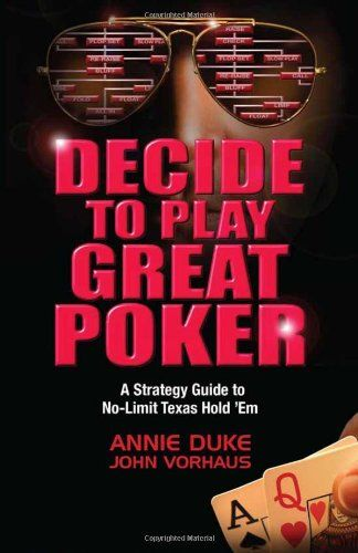 Bestseller Books Online Decide to Play Great Poker: A Strategy Guide to No-limit Texas Hold Em Annie Duke, John Vorhaus $23.07  - http://www.ebooknetworking.net/books_detail-1935396323.html