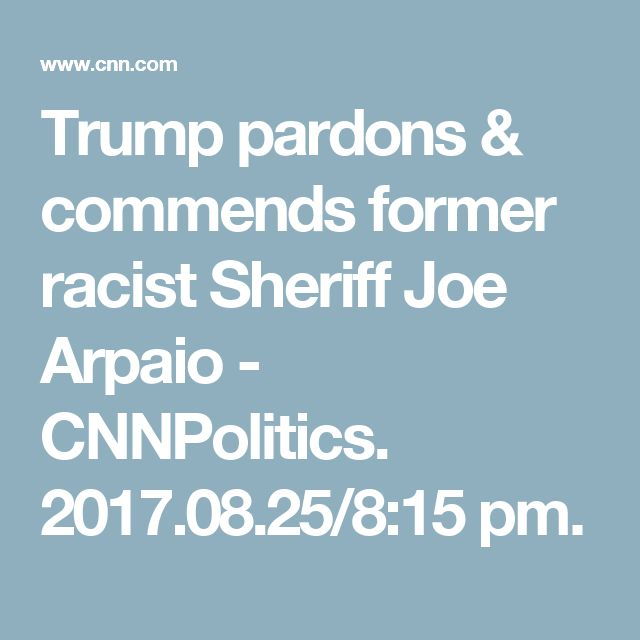 Trump pardons & commends former racist Sheriff Joe Arpaio - CNNPolitics. 2017.08.25/8:15 pm.