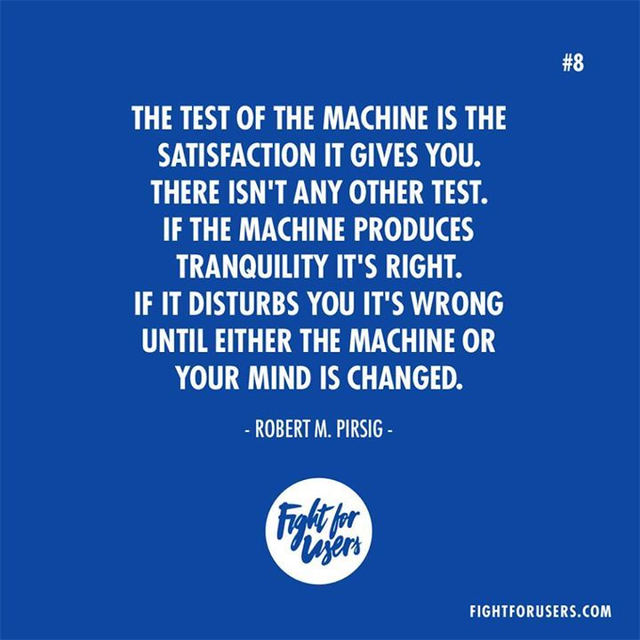 The test of the machine is the satisfaction it gives you. There isnt any other test. If the machine produces tranquility its right. If it disturbs you its wrong until either the machine or your mind is changed. Robert M. Pirsig #UX #Usability
