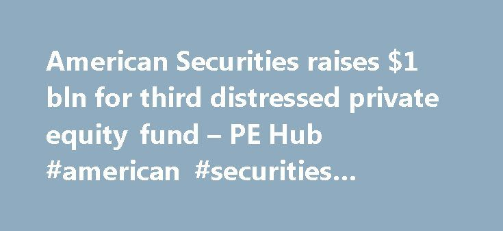 American Securities raises $1 bln for third distressed private equity fund – PE Hub #american #securities #opportunities #fund http://massachusetts.nef2.com/american-securities-raises-1-bln-for-third-distressed-private-equity-fund-pe-hub-american-securities-opportunities-fund/  American Securities raises $1 bln for third distressed private equity fund American Securities has closed a hard cap of $1 billion for its third distressed private equity fund. Its LPs include asset managers…