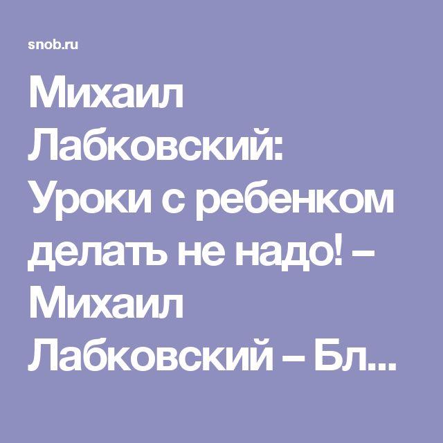 Михаил Лабковский:  Уроки с ребенком делать не надо! – Михаил Лабковский – Блог – Сноб