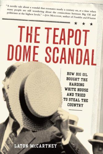 The Teapot Dome Scandal: How Big Oil Bought the Harding White House and Tried to Steal the Country by Laton McCartney. $10.80. Publisher: Random House; 1 edition (February 5, 2008). Author: Laton McCartney. 368 pages