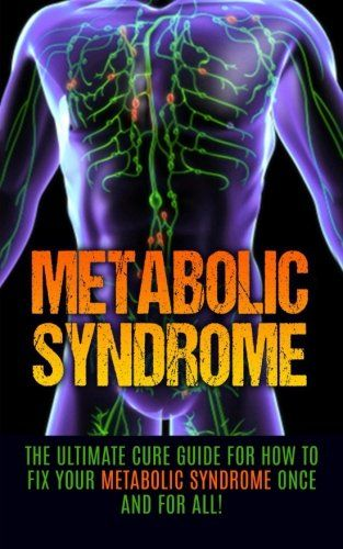 Metabolic Syndrome: The Ultimate Cure Guide for How to Fix Your Metabolic…