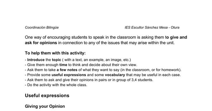 One way of encouraging students to speak in the classroom is asking them to give and ask for opinions in connection to any of the issues that may arise within the unit.  To help them with this activity: - Introduce the topic ( with a text, an example, an image, etc.) - Give them enough time to think