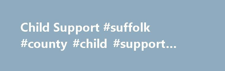 Child Support #suffolk #county #child #support #enforcement http://new-mexico.remmont.com/child-support-suffolk-county-child-support-enforcement/  # Office of Child Support Enforcement Location:95 Franklin StreetRath Building – 7th FloorBuffalo, New York 14202 Hours of Operation: 8:30 a.m. – 4:30 p.m. [Monday – Friday]Appointments Recommended The Office of Child Support was created in 1975 as part of Federal Legislation amending the Social Security Act. The Erie County Office of Child…