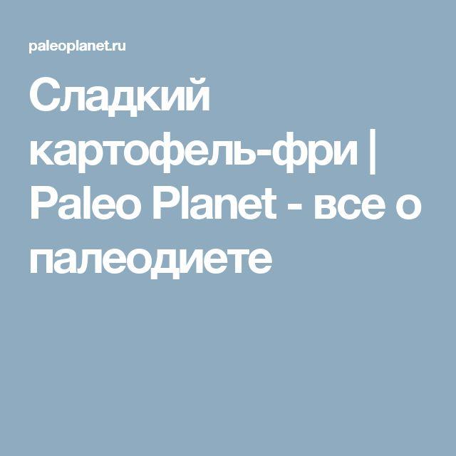 Сладкий картофель-фри | Paleo Planet - все о палеодиете