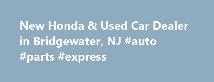 New Honda & Used Car Dealer in Bridgewater, NJ #auto #parts #express http://uk.remmont.com/new-honda-used-car-dealer-in-bridgewater-nj-auto-parts-express/  #auto sport # Have Your Eye on a New Honda? Autosport Honda. Serving Bridgewater, Edison, Plainfield and New Brunswick, NJ is the Place to be! We certainly don't blame you. The vibrant new Honda models in our showroom, including the Civic, Accord, CR-V, Odyssey and Pilot, always bring style and performance to the table. In fact, with a…