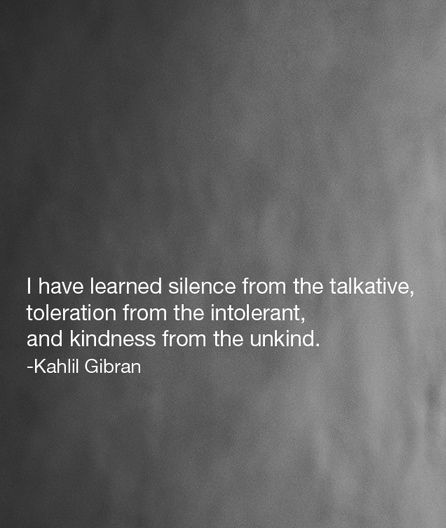 I have learned silence from the talkative, toleration from the intolerant, and kindness from the unkind. -Khalil Gibran Quote #quote #quotes #quoteoftheday