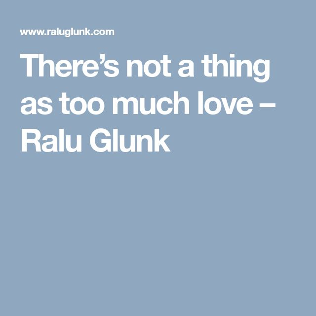 There's not a thing as too much love – Ralu Glunk