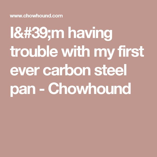 I'm having trouble with my first ever carbon steel pan - Chowhound